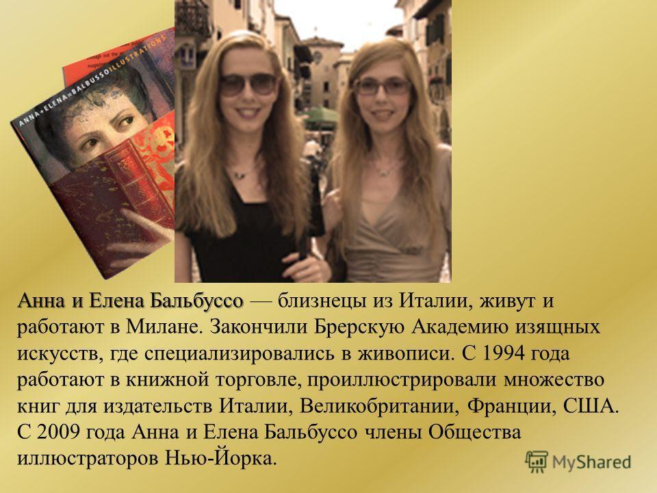Анна и Елена Бальбуссо Анна и Елена Бальбуссо близнецы из Италии, живут и работают в Милане. Закончили Брерскую Академию изящных искусств, где специализировались в живописи. С 1994 года работают в книжной торговле, проиллюстрировали множество книг дл