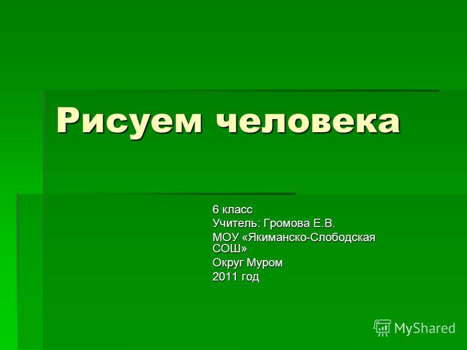 Рисуем человека 6 класс Учитель: Громова Е.В. МОУ «Якиманско-Слободская СОШ» Округ Муром 2011 год