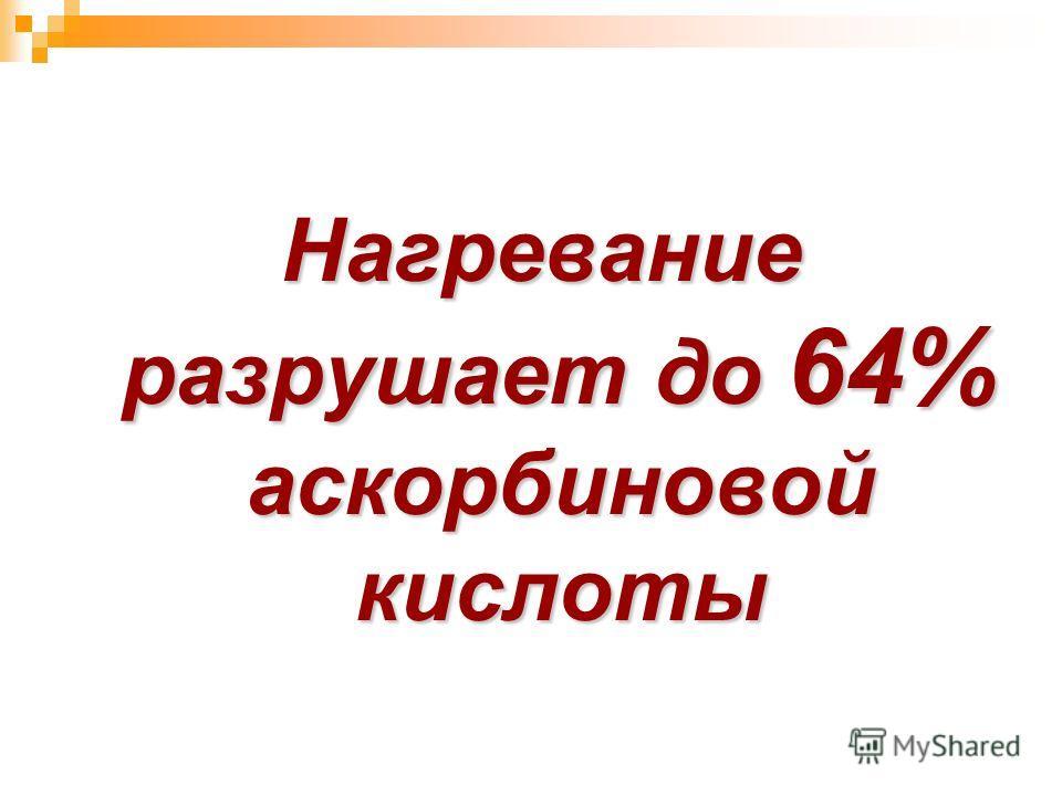 Нагревание разрушает до 64% аскорбиновой кислоты