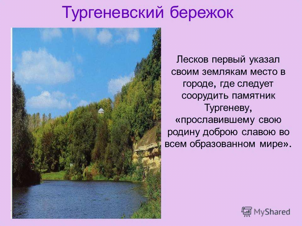 Тургеневский бережок Лесков первый указал своим землякам место в городе, где следует соорудить памятник Тургеневу, « прославившему свою родину доброю славою во всем образованном мире ».