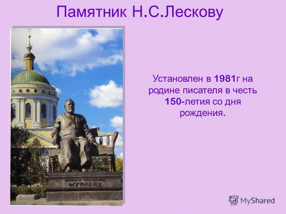Памятник Н. С. Лескову Установлен в 1981 г на родине писателя в честь 150- летия со дня рождения.