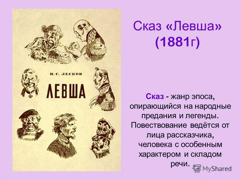 Сказ « Левша » (1881 г ) Сказ - жанр эпоса, опирающийся на народные предания и легенды. Повествование ведётся от лица рассказчика, человека с особенным характером и складом речи.