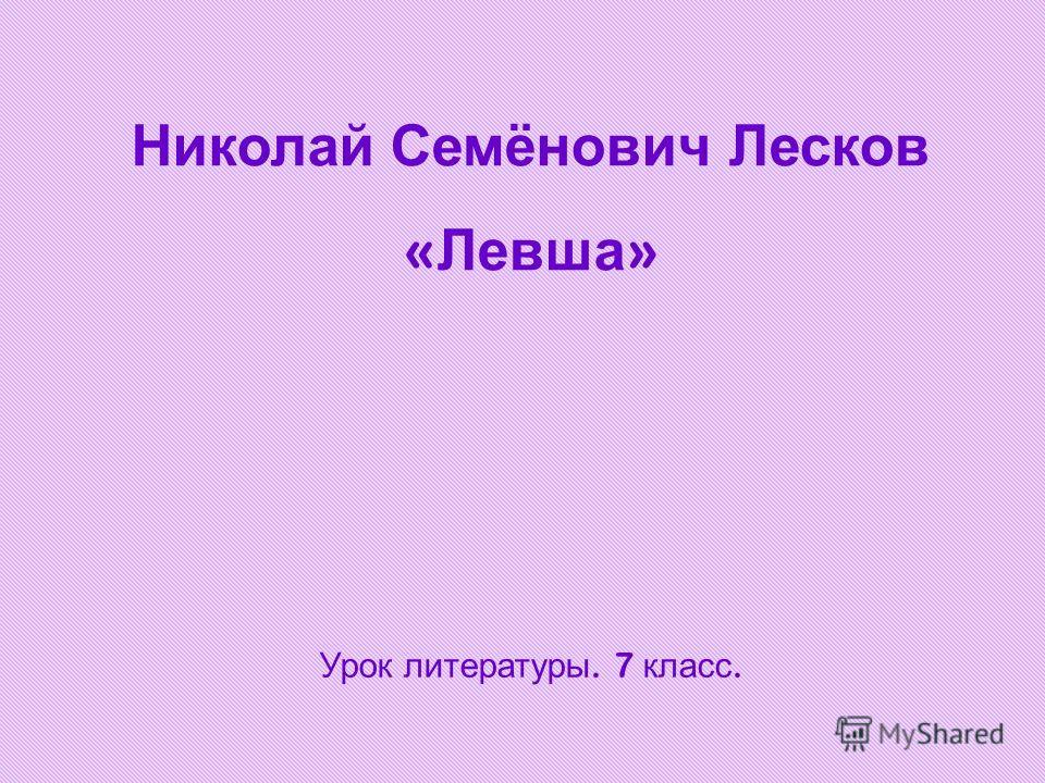 Николай Семёнович Лесков « Левша » Урок литературы. 7 класс.