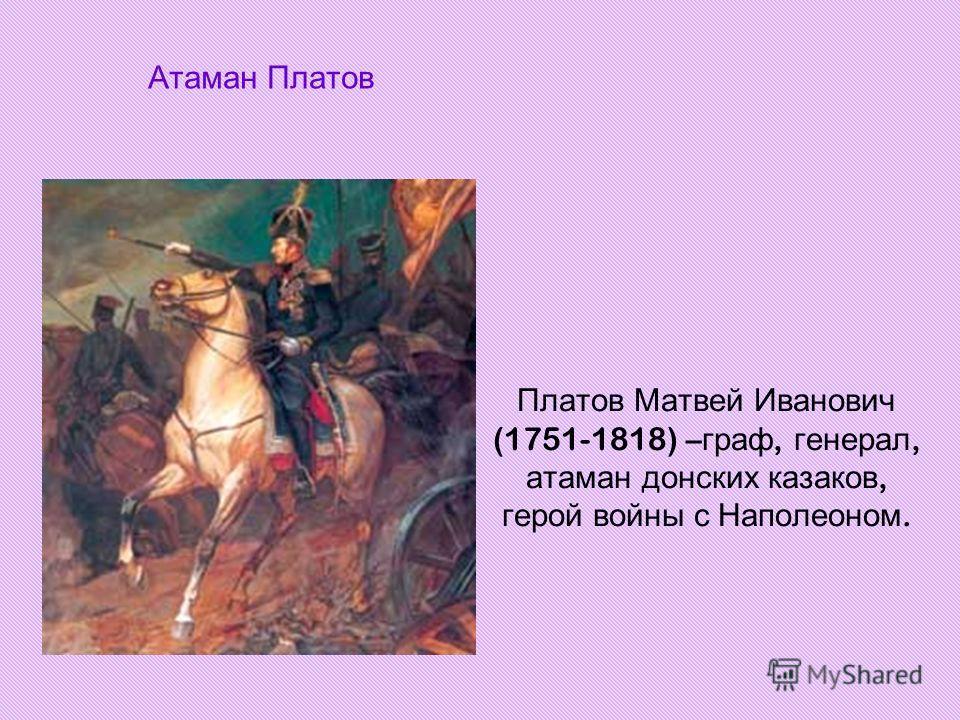 Атаман Платов Платов Матвей Иванович (1751-1818) – граф, генерал, атаман донских казаков, герой войны с Наполеоном.