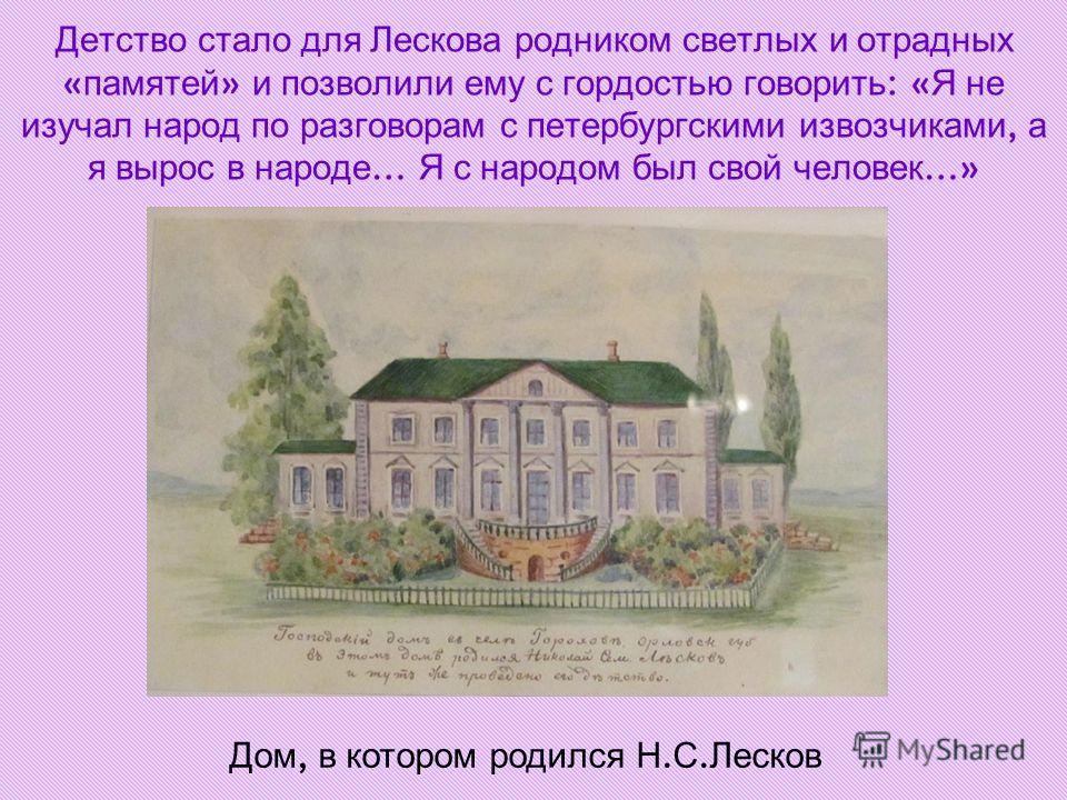 Детство стало для Лескова родником светлых и отрадных « памятей » и позволили ему с гордостью говорить : « Я не изучал народ по разговорам с петербургскими извозчиками, а я вырос в народе … Я с народом был свой человек …» Дом, в котором родился Н. С.