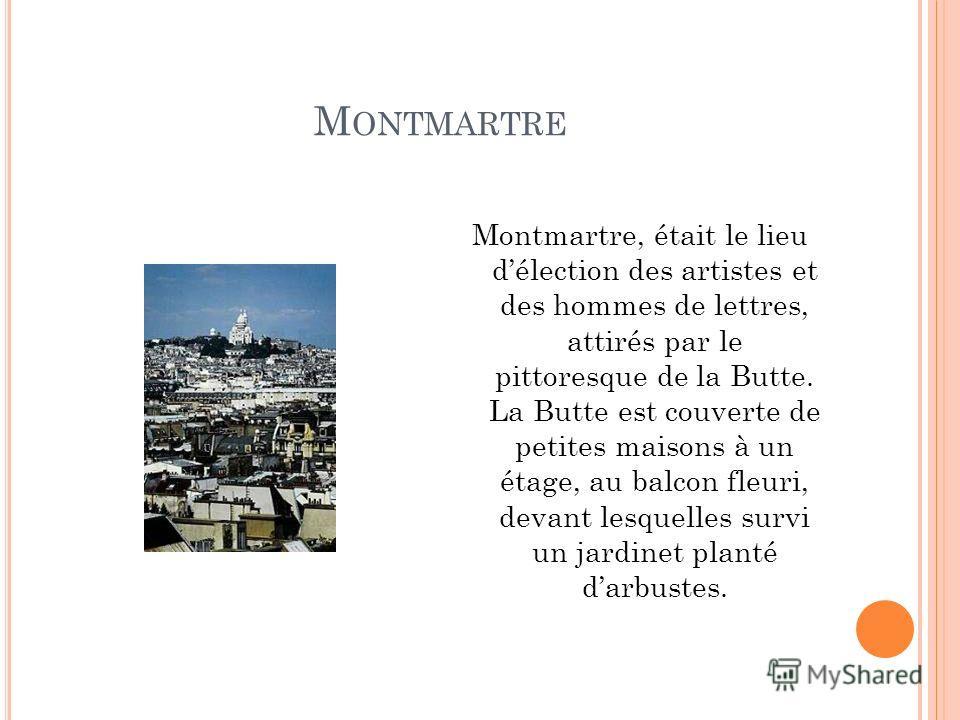 M ONTMARTRE Montmartre, était le lieu délection des artistes et des hommes de lettres, attirés par le pittoresque de la Butte. La Butte est couverte de petites maisons à un étage, au balcon fleuri, devant lesquelles survi un jardinet planté darbustes