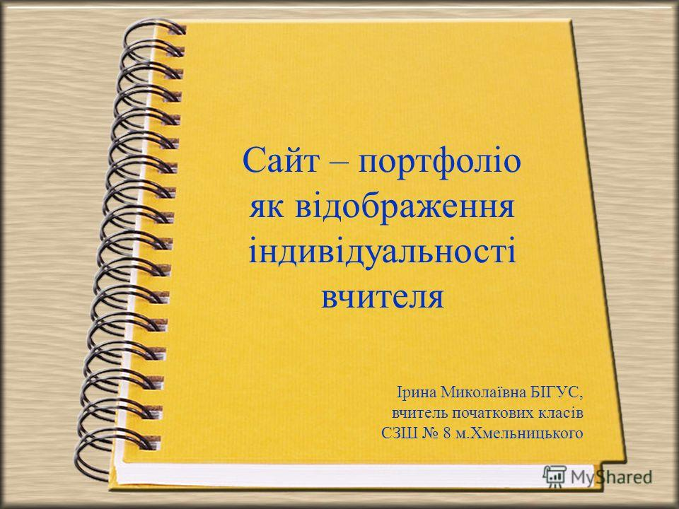 Сайт – портфоліо як відображення індивідуальності вчителя Ірина Миколаївна БІГУС, вчитель початкових класів СЗШ 8 м.Хмельницького