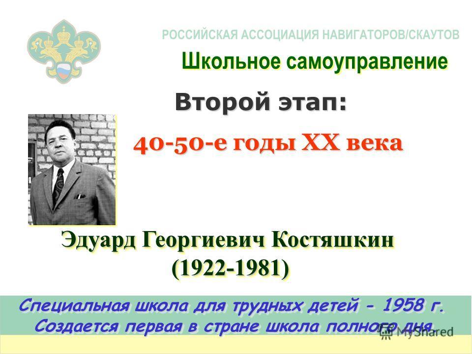 Эдуард Георгиевич Костяшкин (1922-1981) (1922-1981) Специальная школа для трудных детей - 1958 г. Создается первая в стране школа полного дня. Специальная школа для трудных детей - 1958 г. Создается первая в стране школа полного дня. Второй этап: 40-