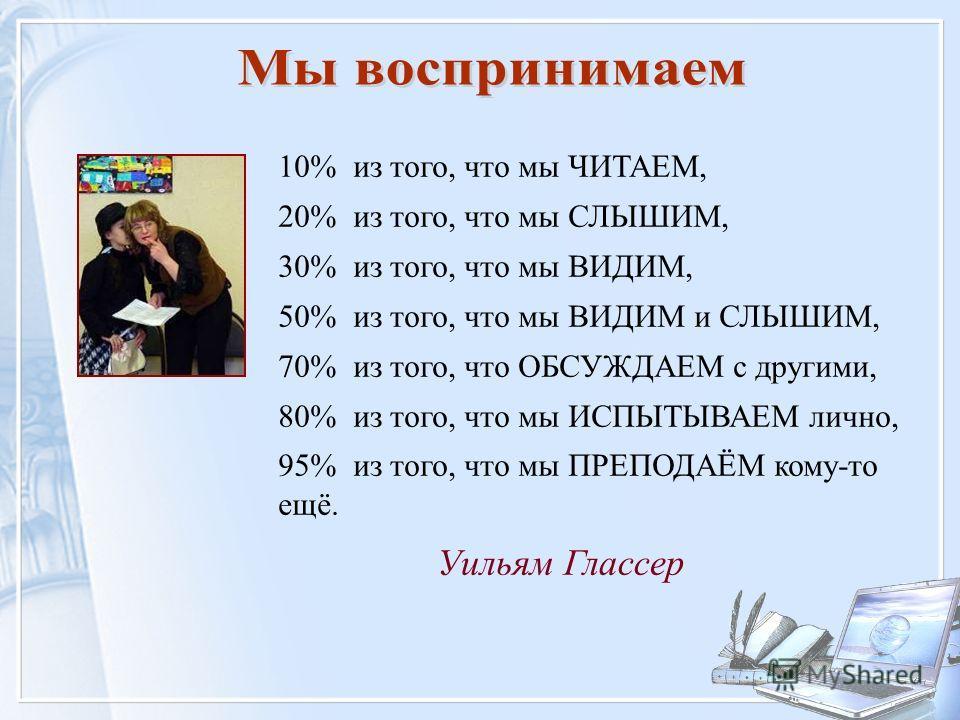 Уильям Глассер 10% из того, что мы ЧИТАЕМ, 20% из того, что мы СЛЫШИМ, 30% из того, что мы ВИДИМ, 50% из того, что мы ВИДИМ и СЛЫШИМ, 70% из того, что ОБСУЖДАЕМ с другими, 80% из того, что мы ИСПЫТЫВАЕМ лично, 95% из того, что мы ПРЕПОДАЁМ кому-то ещ