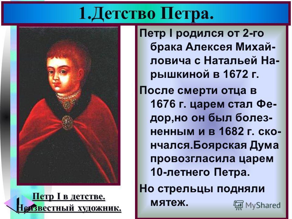 Меню Петр I родился от 2-го брака Алексея Михай- ловича с Натальей На- рышкиной в 1672 г. После смерти отца в 1676 г. царем стал Фе- дор,но он был болез- ненным и в 1682 г. ско- нчался.Боярская Дума провозгласила царем 10-летнего Петра. Но стрельцы п