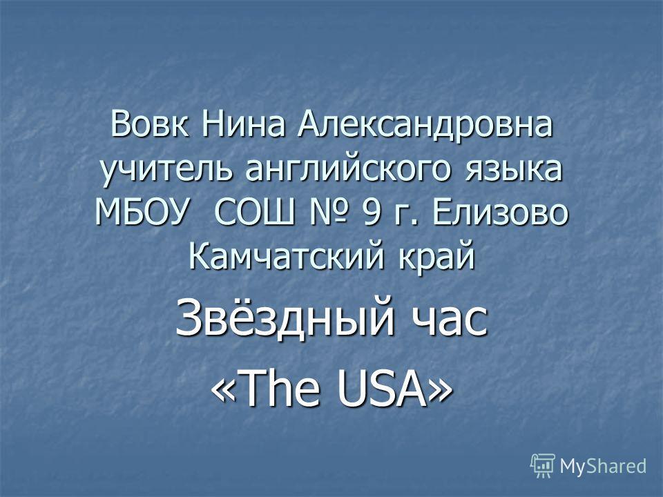 Вовк Нина Александровна учитель английского языка МБОУ СОШ 9 г. Елизово Камчатский край Звёздный час «The USA»