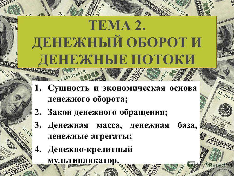 ТЕМА 2. ДЕНЕЖНЫЙ ОБОРОТ И ДЕНЕЖНЫЕ ПОТОКИ 1.Сущность и экономическая основа денежного оборота; 2.Закон денежного обращения; 3.Денежная масса, денежная база, денежные агрегаты; 4.Денежно-кредитный мультипликатор.