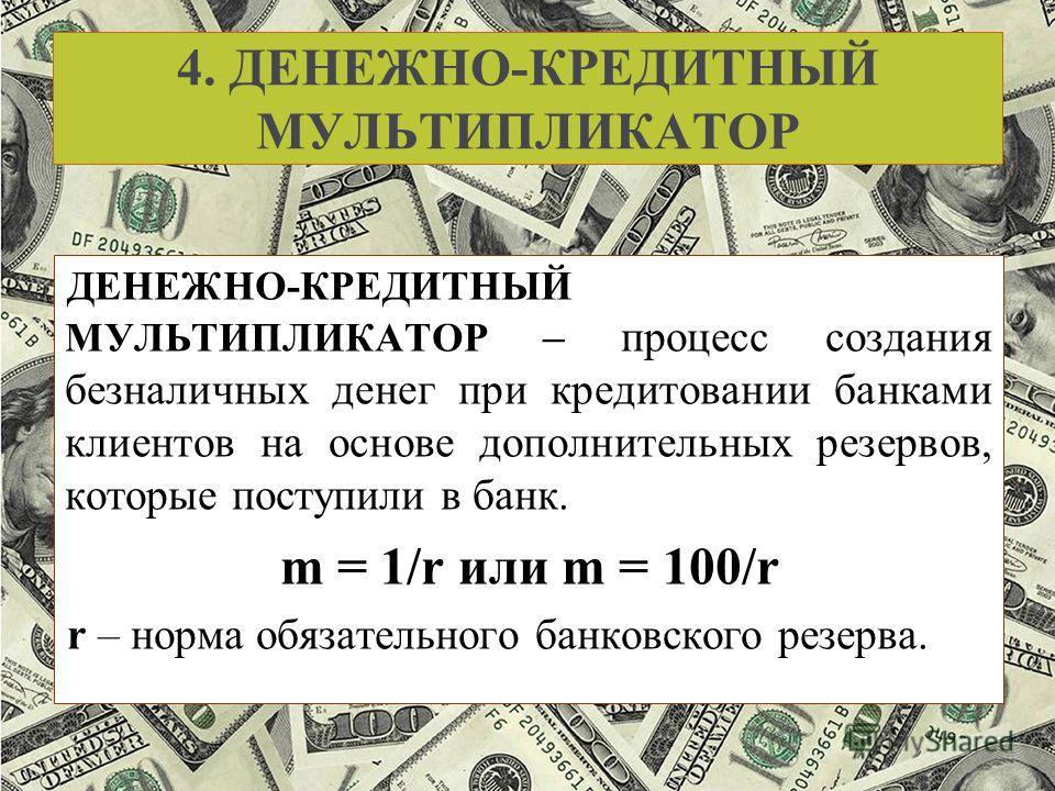 4. ДЕНЕЖНО-КРЕДИТНЫЙ МУЛЬТИПЛИКАТОР ДЕНЕЖНО-КРЕДИТНЫЙ МУЛЬТИПЛИКАТОР – процесс создания безналичных денег при кредитовании банками клиентов на основе дополнительных резервов, которые поступили в банк. m = 1/r или m = 100/r r – норма обязательного бан