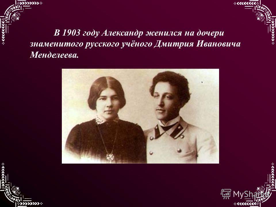 В 1903 году Александр женился на дочери знаменитого русского учёного Дмитрия Ивановича Менделеева.