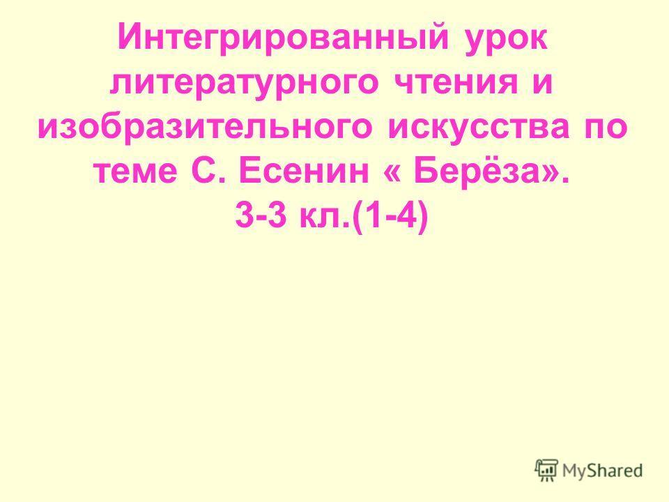 Интегрированный урок литературного чтения и изобразительного искусства по теме С. Есенин « Берёза». 3-3 кл.(1-4)