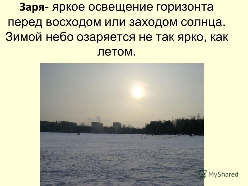 Заря - яркое освещение горизонта перед восходом или заходом солнца. Зимой небо озаряется не так ярко, как летом.