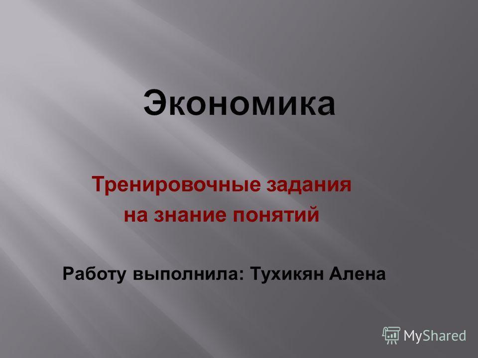 Тренировочные задания на знание понятий Работу выполнила: Тухикян Алена
