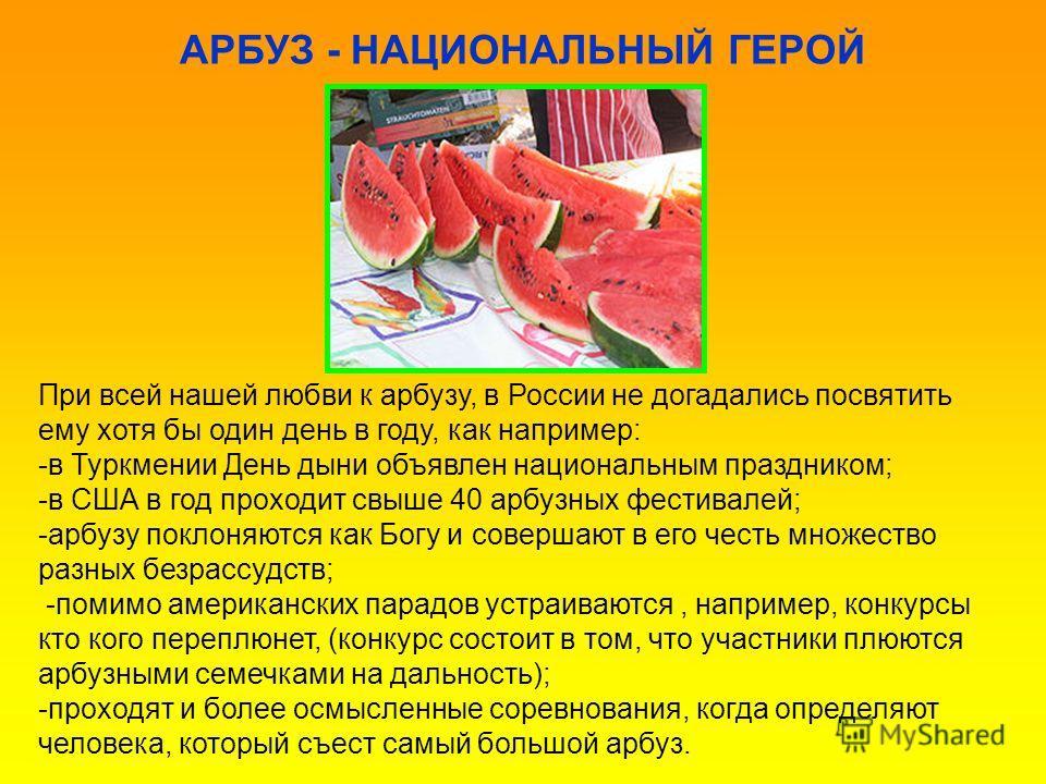 АРБУЗ - НАЦИОНАЛЬНЫЙ ГЕРОЙ При всей нашей любви к арбузу, в России не догадались посвятить ему хотя бы один день в году, как например: -в Туркмении День дыни объявлен национальным праздником; -в США в год проходит свыше 40 арбузных фестивалей; -арбуз