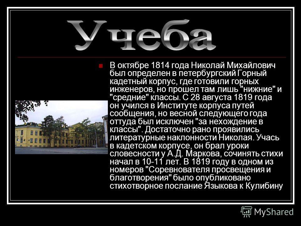 В октябре 1814 года Николай Михайлович был определен в петербургский Горный кадетный корпус, где готовили горных инженеров, но прошел там лишь