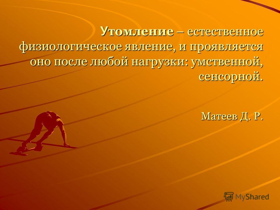 У томление – естественное физиологическое явление, и проявляется оно после любой нагрузки: умственной, сенсорной. Матеев Д. Р.