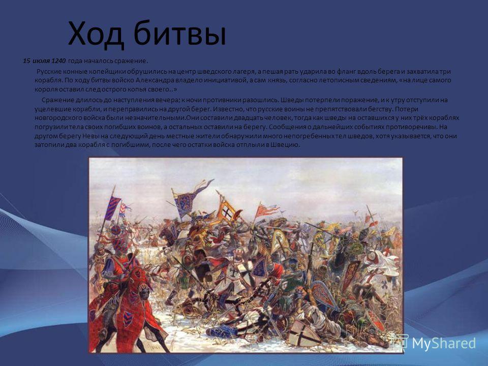 Ход битвы 15 июля 1240 года началось сражение. Русские конные копейщики обрушились на центр шведского лагеря, а пешая рать ударила во фланг вдоль берега и захватила три корабля. По ходу битвы войско Александра владело инициативой, а сам князь, соглас