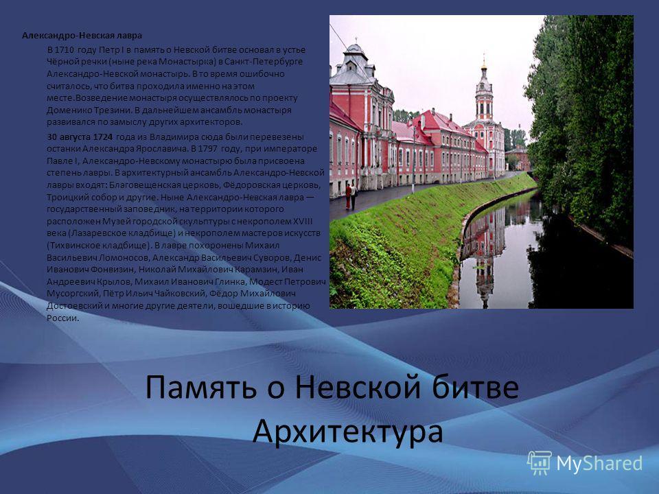 Память о Невской битве Архитектура Александро-Невская лавра В 1710 году Петр I в память о Невской битве основал в устье Чёрной речки (ныне река Монастырка) в Санкт-Петербурге Александро-Невской монастырь. В то время ошибочно считалось, что битва прох