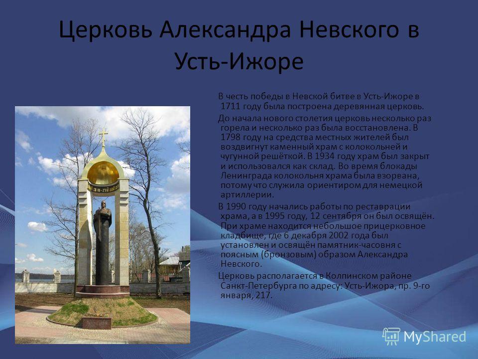 Церковь Александра Невского в Усть-Ижоре В честь победы в Невской битве в Усть-Ижоре в 1711 году была построена деревянная церковь. До начала нового столетия церковь несколько раз горела и несколько раз была восстановлена. В 1798 году на средства мес