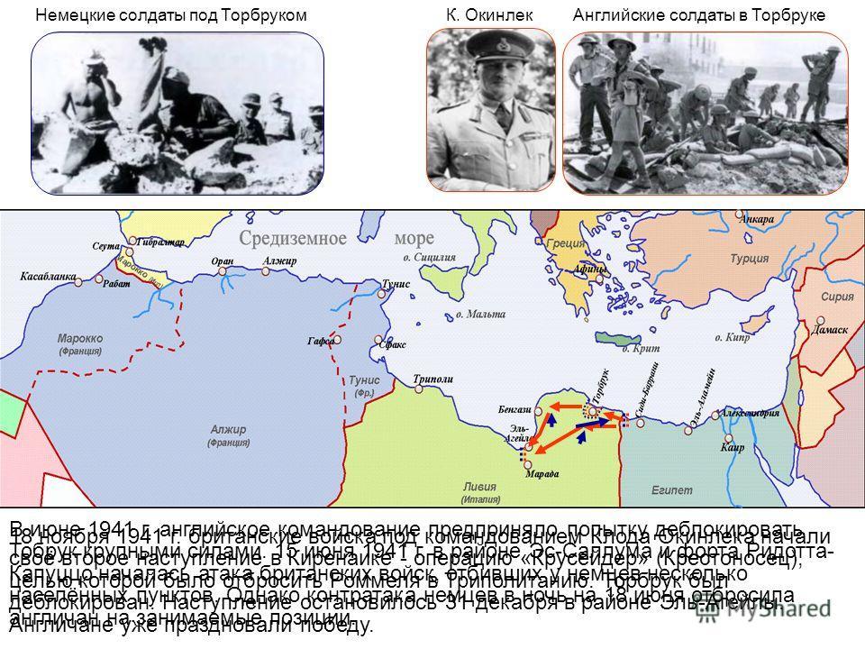 Немецкие солдаты под ТорбрукомК. ОкинлекАнглийские солдаты в Торбруке В июне 1941 г. английское командование предприняло попытку деблокировать Тобрук крупными силами. 15 июня 1941 г. в районе Эс-Саллума и форта Ридотта- Капуццо началась атака британс