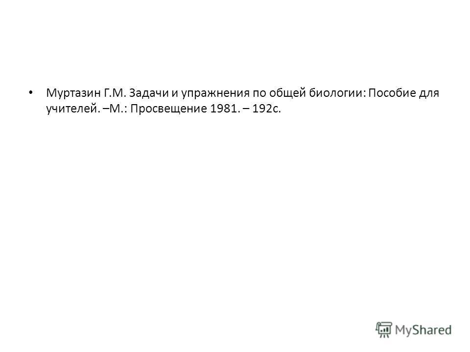 Муртазин Г.М. Задачи и упражнения по общей биологии: Пособие для учителей. –М.: Просвещение 1981. – 192с.