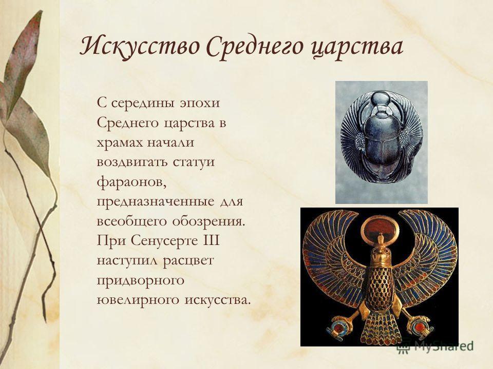 Искусство Среднего царства С середины эпохи Среднего царства в храмах начали воздвигать статуи фараонов, предназначенные для всеобщего обозрения. При Сенусерте III наступил расцвет придворного ювелирного искусства.