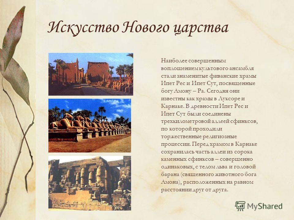 Искусство Нового царства Наиболее совершенным воплощением культового ансамбля стали знаменитые фиванские храмы Ипет Рес и Ипет Сут, посвященные богу Амону – Ра. Сегодня они известны как храмы в Луксоре и Карнаке. В древности Ипет Рес и Ипет Сут были