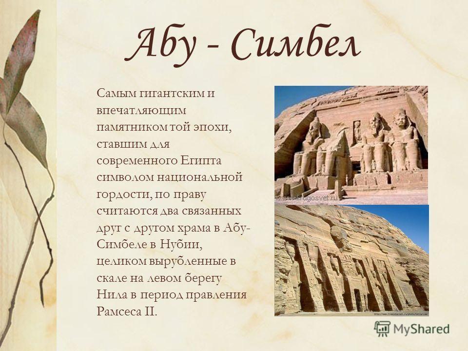 Абу - Симбел Самым гигантским и впечатляющим памятником той эпохи, ставшим для современного Египта символом национальной гордости, по праву считаются два связанных друг с другом храма в Абу- Симбеле в Нубии, целиком вырубленные в скале на левом берег