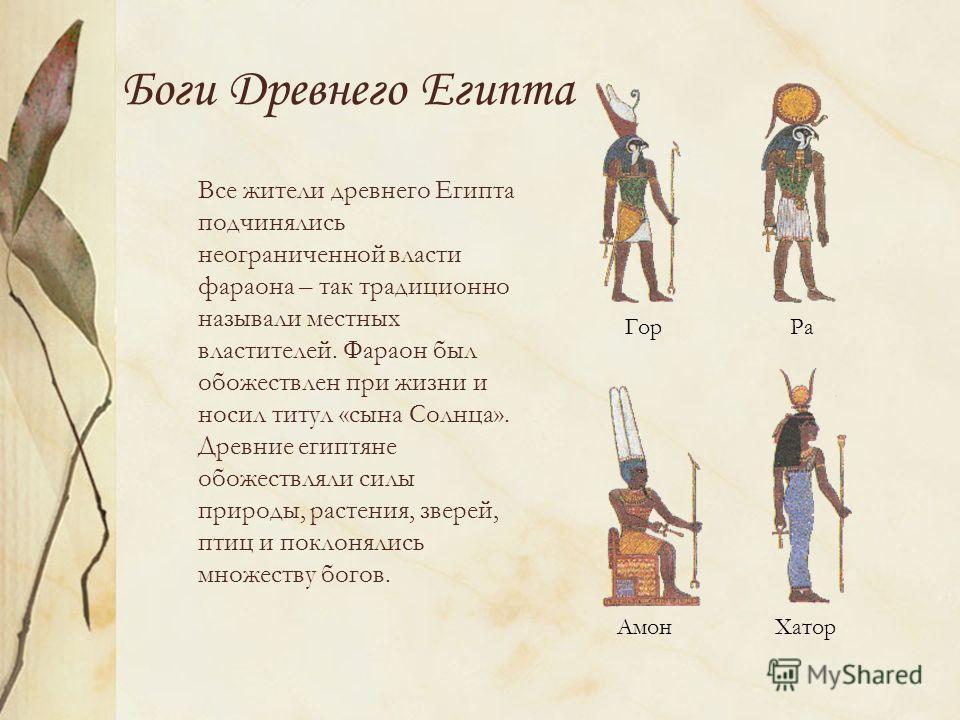 Боги Древнего Египта Все жители древнего Египта подчинялись неограниченной власти фараона – так традиционно называли местных властителей. Фараон был обожествлен при жизни и носил титул «сына Солнца». Древние египтяне обожествляли силы природы, растен