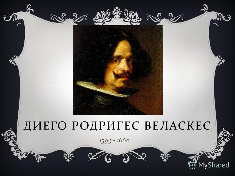 ДИЕГО РОДРИГЕС ВЕЛАСКЕС 1599 - 1660