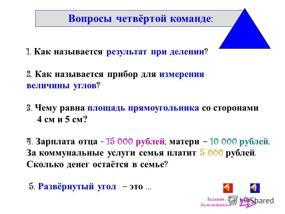 Вопросы третьей команде : 3. Чему равен периметр квадрата со стороной 3 см ? 2. Как называется прибор для измерения температуры ? 1. Как называется результат при умножении ? 4. Сколько получишь сдачи со 100 р., если купишь килограмм яблок за 60 рубле