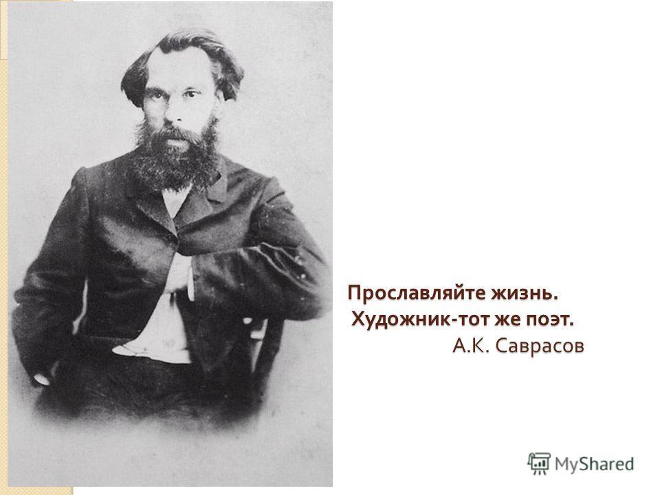 Прославляйте жизнь. Художник - тот же поэт. А. К. Саврасов