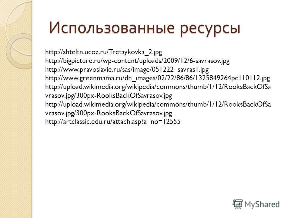 Использованные ресурсы http://shteltn.ucoz.ru/Tretaykovka_2.jpg http://bigpicture.ru/wp-content/uploads/2009/12/6-savrasov.jpg http://www.pravoslavie.ru/sas/image/051222_savras1.jpg http://www.greenmama.ru/dn_images/02/22/86/86/1325849264pc110112.jpg