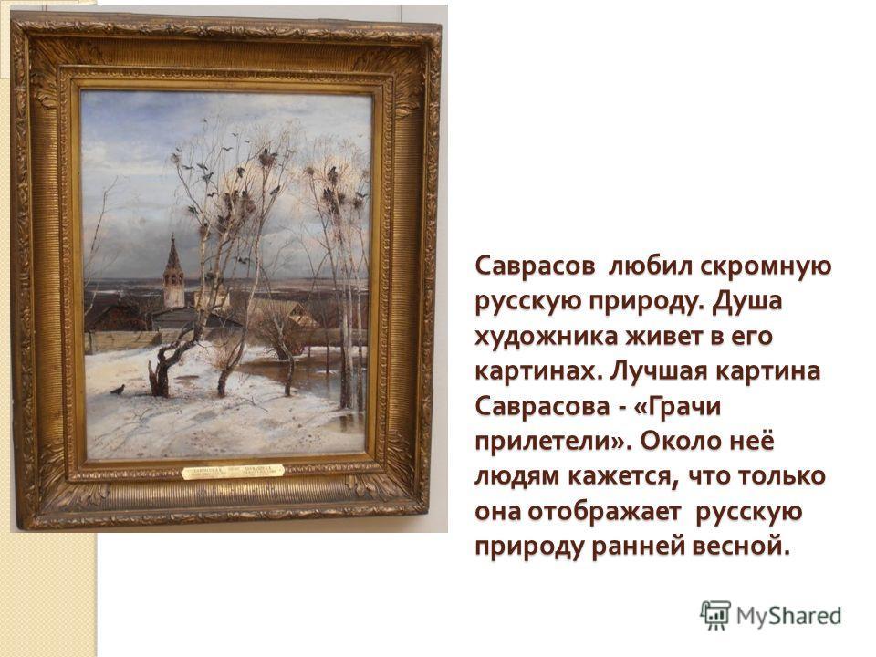 Саврасов любил скромную русскую природу. Душа художника живет в его картинах. Лучшая картина Саврасова - « Грачи прилетели ». Около неё людям кажется, что только она отображает русскую природу ранней весной.