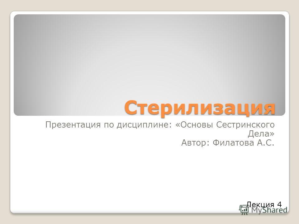Стерилизация Презентация по дисциплине: «Основы Сестринского Дела» Автор: Филатова А.С. Лекция 4