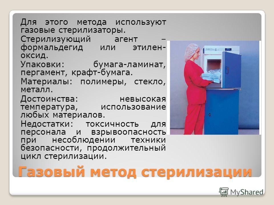 Газовый метод стерилизации Для этого метода используют газовые стерилизаторы. Стерилизующий агент – формальдегид или этилен- оксид. Упаковки: бумага-ламинат, пергамент, крафт-бумага. Материалы: полимеры, стекло, металл. Достоинства: невысокая темпера