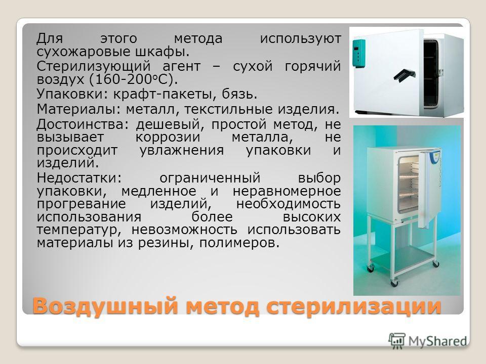Воздушный метод стерилизации Для этого метода используют сухожаровые шкафы. Стерилизующий агент – сухой горячий воздух (160-200 o С). Упаковки: крафт-пакеты, бязь. Материалы: металл, текстильные изделия. Достоинства: дешевый, простой метод, не вызыва