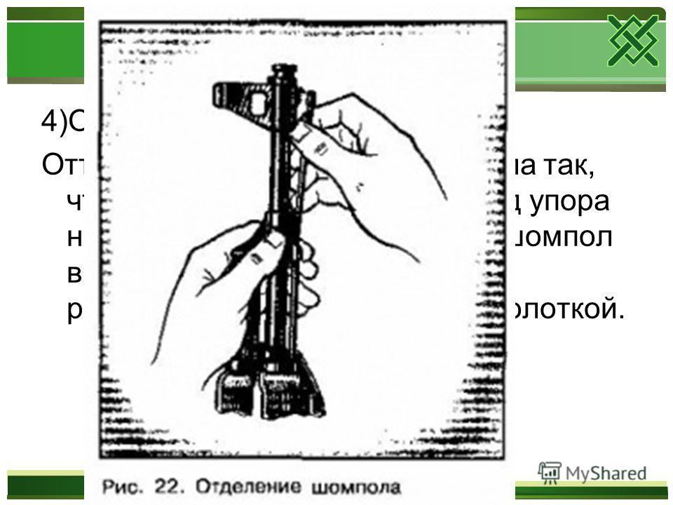 4)Отделить шомпол. Оттянуть конец шомпола от ствола так, чтобы его головка вышла из-под упора на основание мушки, и вынуть шомпол вверх. При отделении шомпола разрешается пользоваться выколоткой.