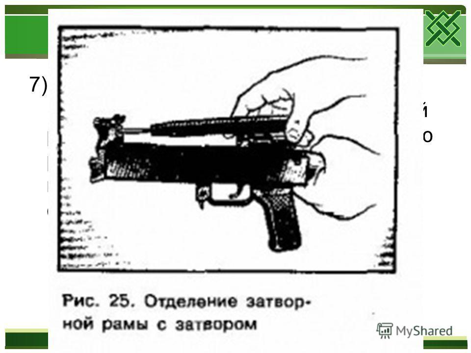 7)Отделить затворную раму с затвором. Продолжая удерживать автомат левой рукой, правой рукой отвести затворную раму назад до отказа, приподнять ее вместе с затвором и отделить от ствольной коробки.