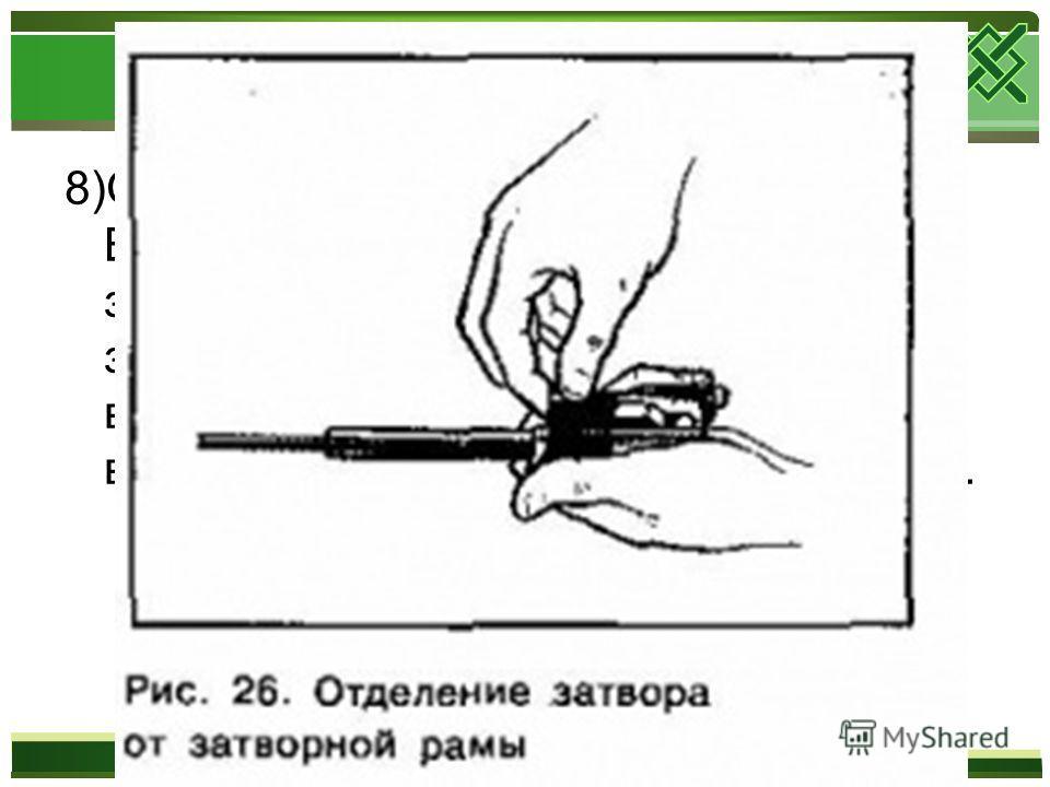 8)Отделить затвор от затворной рамы. Взять затворную раму в левую руку затвором кверху, правой рукой отвести затвор назад, повернуть его так, чтобы ведущий выступ вышел из фигурного выреза рамы, и вывести затвор вперед.