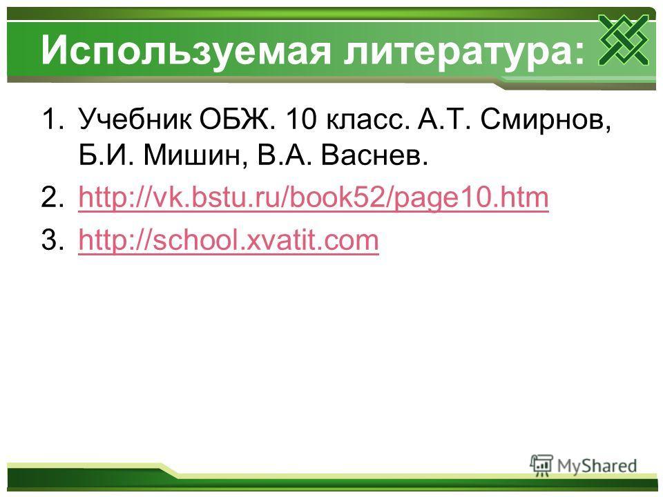 Используемая литература: 1.Учебник ОБЖ. 10 класс. А.Т. Смирнов, Б.И. Мишин, В.А. Васнев. 2.http://vk.bstu.ru/book52/page10.htmhttp://vk.bstu.ru/book52/page10.htm 3.http://school.xvatit.comhttp://school.xvatit.com