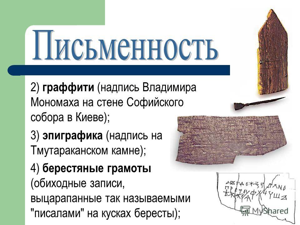 2) граффити (надпись Владимира Мономаха на стене Софийского собора в Киеве); 3) эпиграфика (надпись на Тмутараканском камне); 4) берестяные грамоты (обиходные записи, выцарапанные так называемыми писалами на кусках бересты);