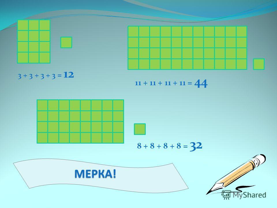 МЕРКА! 3 + 3 + 3 + 3 = 12 11 + 11 + 11 + 11 = 44 8 + 8 + 8 + 8 = 32
