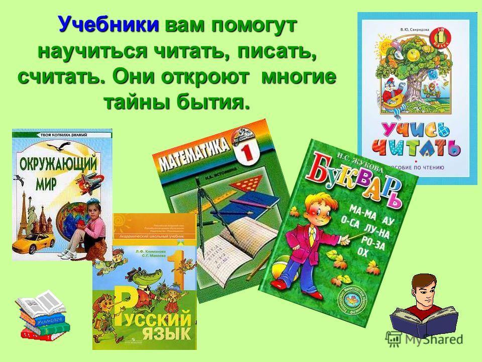 Учебники вам помогут научиться читать, писать, считать. Они откроют многие тайны бытия.