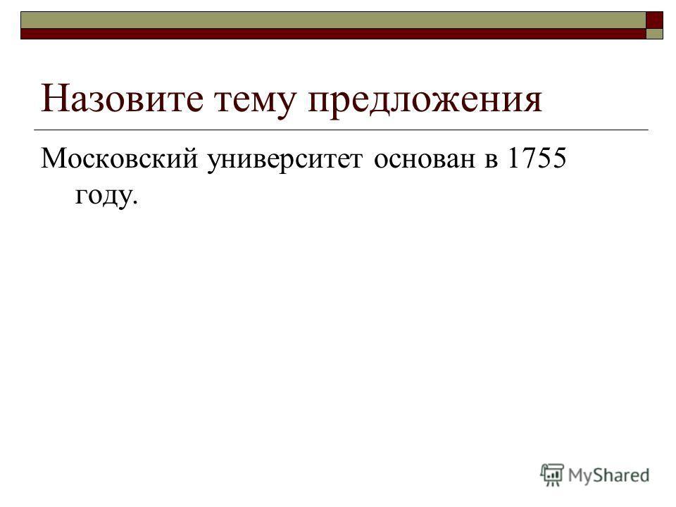 Назовите тему предложения Московский университет основан в 1755 году.