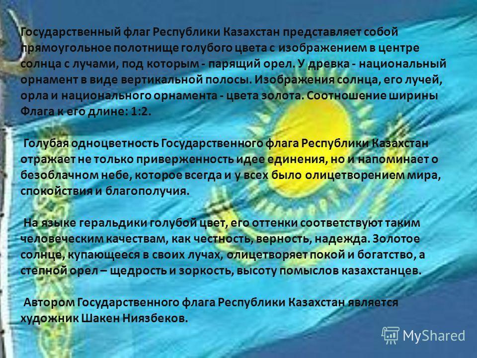 Государственный флаг Республики Казахстан представляет собой прямоугольное полотнище голубого цвета с изображением в центре солнца с лучами, под которым - парящий орел. У древка - национальный орнамент в виде вертикальной полосы. Изображения солнца,
